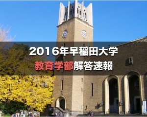 2016年早稲田大学教育学部解答速報&入試総評.001